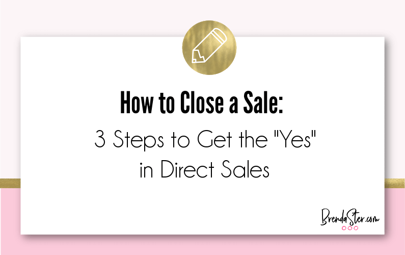 "How to Close a Sale:  3 Steps to Get the ""Yes"" in Direct Sales"